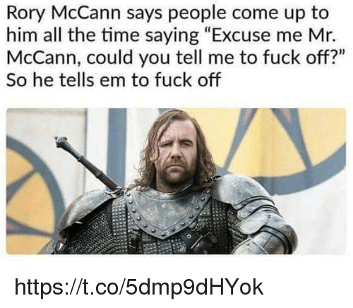 """Rory: Rory McCann says people come up to  him all the time saying """"Excuse me Mr.  McCann, could you tell me to fuck off?""""  So he tells em to fuck off https://t.co/5dmp9dHYok"""