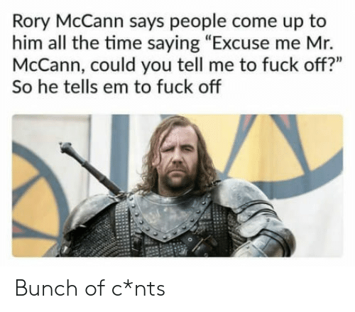 """Rory: Rory McCann says people come up to  him all the time saying """"Excuse me Mr.  McCann, could you tell me to fuck off?""""  So he tells em to fuck off Bunch of c*nts"""