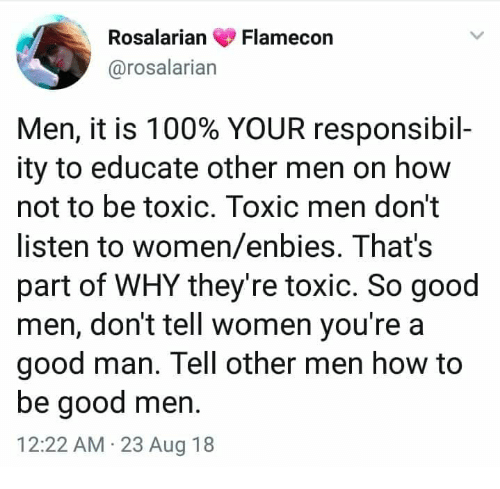Anaconda, Memes, and Good: RosalarianFlamecon  @rosalarian  Men, it is 100% YOUR responsibil-  ity to educate other men on how  not to be toxic. Toxic men don't  listen to women/enbies. That's  part of WHY they're toxic. So good  men, don't tell women you're a  good man. Tell other men how to  be good men.  12:22 AM 23 Aug 18