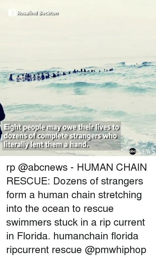 lent: Rosalind Beckton  Eight people may owe their lives to  dozens of complete strangers who  iterally lent them a hand  EW rp @abcnews - HUMAN CHAIN RESCUE: Dozens of strangers form a human chain stretching into the ocean to rescue swimmers stuck in a rip current in Florida. humanchain florida ripcurrent rescue @pmwhiphop