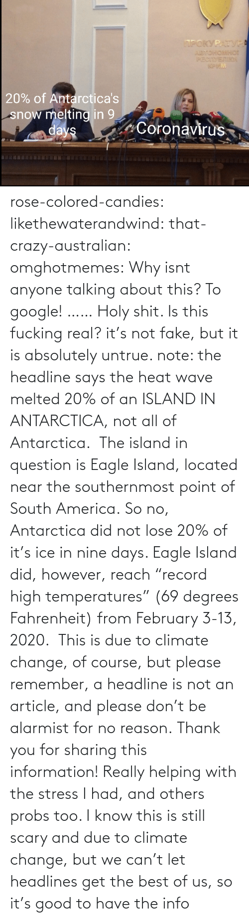 "lose: rose-colored-candies: likethewaterandwind:   that-crazy-australian:  omghotmemes:  Why isnt anyone talking about this?   To google!  ……   Holy shit. Is this fucking real?   it's not fake, but it is absolutely untrue. note: the headline says the heat wave melted 20% of an ISLAND IN ANTARCTICA, not all of Antarctica.  The island in question is Eagle Island, located near the southernmost point of South America. So no, Antarctica did not lose 20% of it's ice in nine days. Eagle Island did, however, reach ""record high temperatures"" (69 degrees Fahrenheit) from February 3-13, 2020.  This is due to climate change, of course, but please remember, a headline is not an article, and please don't be alarmist for no reason.    Thank you for sharing this information! Really helping with the stress I had, and others probs too. I know this is still scary and due to climate change, but we can't let headlines get the best of us, so it's good to have the info"