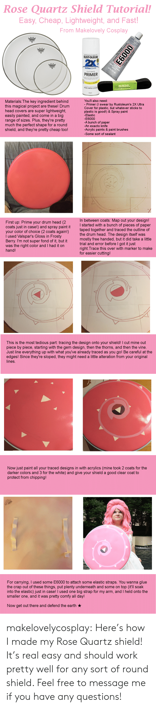 "Head, Tumblr, and Vine: Rose Quartz Shield Tutorial!  Easy, Cheap, Lightweight, and Fast  From Makelovely Cosplay  -TRUSTED QUALITY SINCE 192  RUSTOLEUM  ULTRA COVER  FLAT WHITE  PRIMER  TIGHT BOND FOR A TOPr  OGEST LASTING  ALSO BONDS TO  のritz  1"" x 2.5 yds (254 m"" x22  WOOD, METAL & MORE  400 NET  Materials: The key ingredient behind  this magical project are these! Drum  head covers are super lightweight  easily painted, and come in a big  range of sizes. Plus, they're pretty  much the perfect shape for a round  shield, and they're pretty cheap too!  You'll also need  - Primer(I swear by Rustoleum's 2X Ultra  Cover for plastic, but whatever sticks to  plastic is good!) &Spray paint  -Elastic  E6000  -A bunch of paper  An exacto knife  -Acrylic paints & paint brushes  -Some sort of sealant   n between coats: Map out your design!  started with a bunch of pieces of paper  taped together and traced the outline of  First up: Prime your drum head (2  coats just in case!) and spray paint  your color of choice (2 coats again!)  l used Valspar's Gloss in Frosty  Berry. I'm not super fond of it, but tro  was the right color and I had it on  hand!  tit  the drum head. The design itself was  mostly free handed, but it did take a little  trial and error before I got it just  right. Trace this over with marker to make  for easier cutting  This is the most tedious part: tracing the design onto your shield! I cut mine out  piece by piece, starting with the gem design, then the thorns, and then the vine.  Just line everything up with what you've already traced as you go! Be careful at the  edges! Since they're sloped, they might need a little alteration from your original  lines.   Now just paint all your traced designs in with acrylics (mine took 2 coats for the  darker colors and 3 for the white) and give your shield a good clear coat to  protect from chipping!  For carrying, I used some E6000 to attach some elastic straps. You wanna glue  the crap out of these things, put plenty underneath and some on top (it'll soak  into the elastic) just in case! I used one big strap for my arm, and I held onto the  smaller one, and it was pretty comfy all day  Now get out there and defend the earth makelovelycosplay:  Here's how I made my Rose Quartz shield! It's real easy and should work pretty well for any sort of round shield. Feel free to message me if you have any questions!"