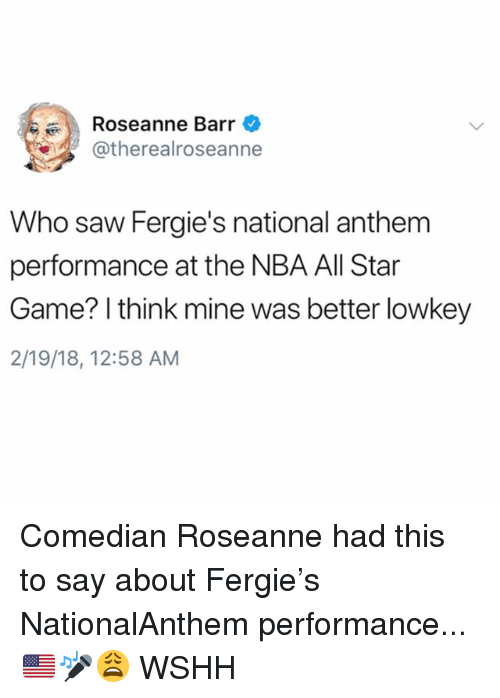 All Star Game: Roseanne Barr  atherealroseanne  Who saw Fergie's national anthem  performance at the NBA All Star  Game? I think mine was better lowkey  2/19/18, 12:58 AM Comedian Roseanne had this to say about Fergie's NationalAnthem performance...🇺🇸🎤😩 WSHH