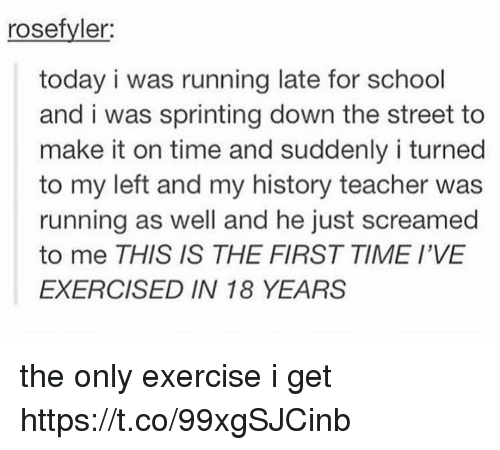 Running Late: rosefyler  today i was running late for school  and i was sprinting down the street to  make it on time and suddenly i turned  to my left and my history teacher was  running as well and he just screamed  to me THIS IS THE FIRST TIME I'VE  EXERCISED IN 18 YEARS the only exercise i get https://t.co/99xgSJCinb