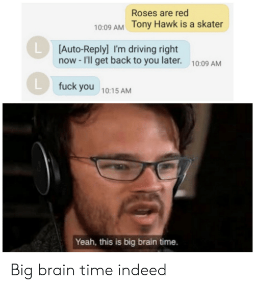Driving, Fuck You, and Tony Hawk: Roses are red  10:09 AM Tony Hawk is a skater  LD  [Auto-Reply] I'm driving right  now -I'll get back to you later.  10:09 AM  L fuck you 10:15 AM  Yeah, this is big brain time. Big brain time indeed