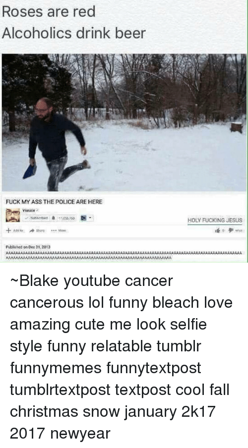 Newyears: Roses are red  Alcoholics drink beer  FUCK MY ASS THE POLICE ARE HERE  sar: M  published on Dec 31.2013  HOLY FucKRNG JESUS ~Blake youtube cancer cancerous lol funny bleach love amazing cute me look selfie style funny relatable tumblr funnymemes funnytextpost tumblrtextpost textpost cool fall christmas snow january 2k17 2017 newyear