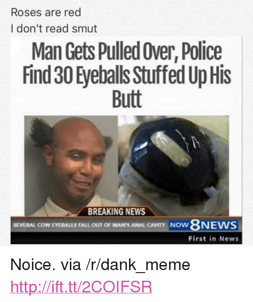 "cavity: Roses are red  I don't read smut  Man Gets Pulled Over, Police  Find 30 Eyeballs Stuffed Up His  Butt  BREAKING NEWS  SEVERAL COW EYEBALLS FALL OUT OF MAN'S ANAL CAVITY  NOW  First in News <p>Noice. via /r/dank_meme <a href=""http://ift.tt/2COIFSR"">http://ift.tt/2COIFSR</a></p>"