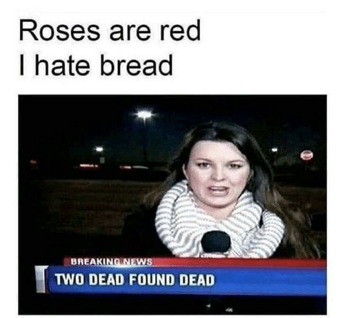 News, Breaking News, and Red: Roses are red  I hate bread  BREAKING NEWS  TWO DEAD FOUND DEAD