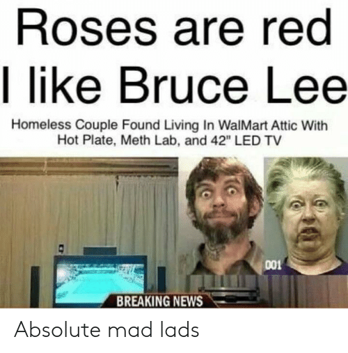 """Homeless, News, and Walmart: Roses are red  I like Bruce Lee  Homeless Couple Found Living In WalMart Attic With  Hot Plate, Meth Lab, and 42"""" LED TV  001  BREAKING NEWS Absolute mad lads"""