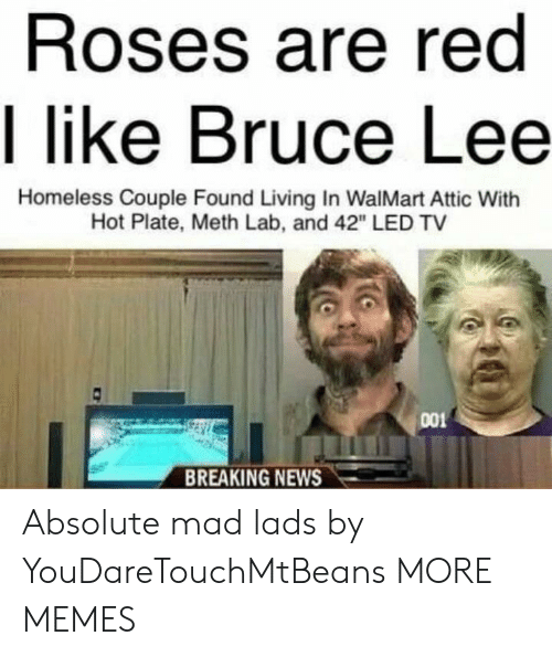 """Walmart: Roses are red  I like Bruce Lee  Homeless Couple Found Living In WalMart Attic With  Hot Plate, Meth Lab, and 42"""" LED TV  001  BREAKING NEWS Absolute mad lads by YouDareTouchMtBeans MORE MEMES"""