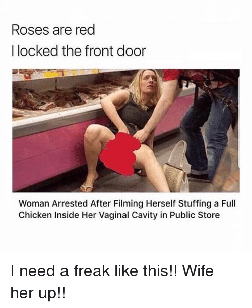Memes, Chicken, and Wife: Roses are red  I locked the front door  Woman Arrested After Filming Herself Stuffing a Full  Chicken Inside Her Vaginal Cavity in Public Store I need a freak like this!! Wife her up!!