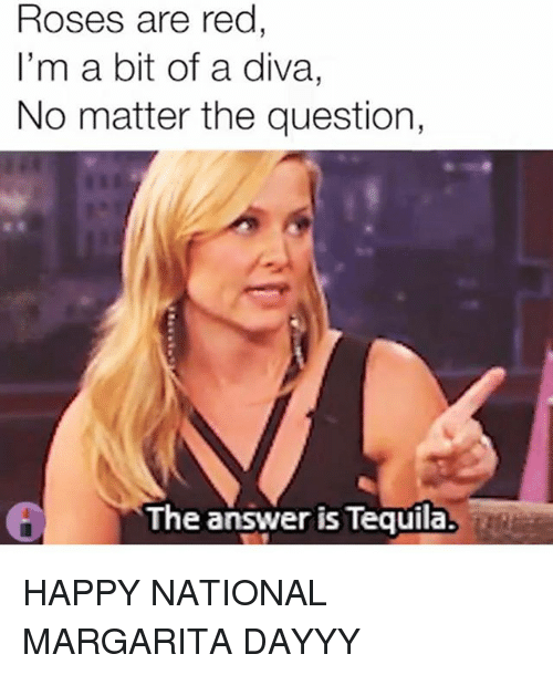 diva: Roses are red  I'm a bit of a diva,  No matter the question,  The answer is Tequila. HAPPY NATIONAL MARGARITA DAYYY