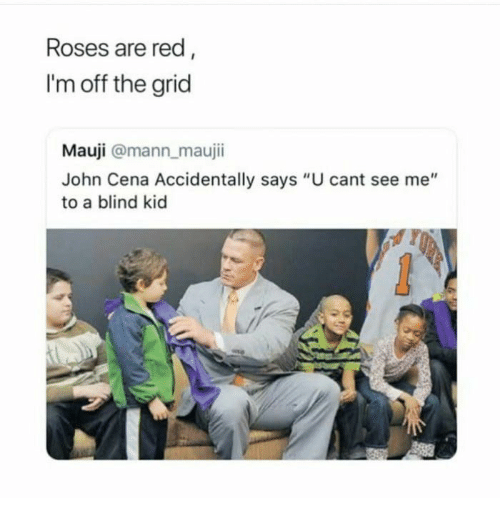 "John Cena, Red, and Roses: Roses are red  I'm off the grid  Mauji @mann maujii  John Cena Accidentally says ""U cant see me""  to a blind kid"