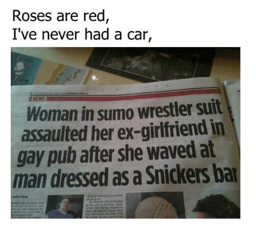 snicker: Roses are red  I've never had a car,  Woman in sumo wrestler suit  assaulted her ex-girlfriend in  gay pub after she waved at  man dressed as a Snickers bar