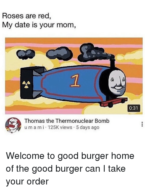 Good Burger: Roses are red  My date is your mom,  2  0:31  Thomas the Thermonuclear Bomb  umami 125K views 5 days ago Welcome to good burger home of the good burger can I take your order