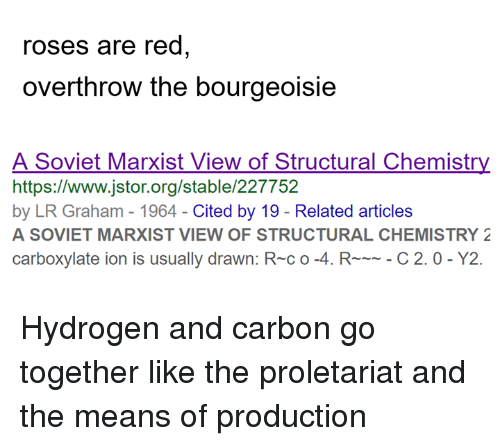 proletariat: roses are red  overthrow the bourgeoisie  A Soviet Marxist View of Structural Chemistry  https://www.jstor.org/stable/227752  by LR Graham - 1964-Cited by 19 - Related articles  A SOVIET MARXIST VIEW OF STRUCTURAL CHEMISTRY 2  carboxylate ion is usually drawn: R-c o-4. RC 2.0- Y2. Hydrogen and carbon go together like the proletariat and the means of production