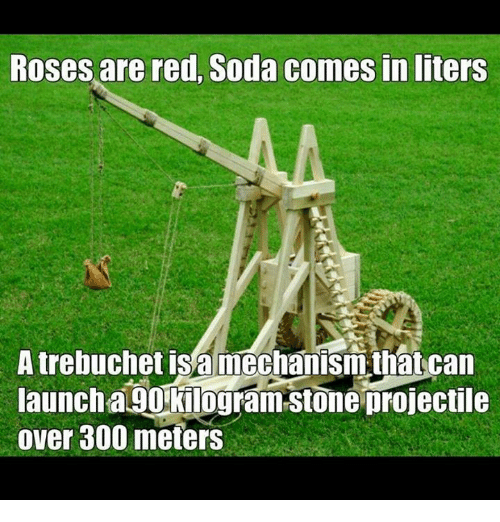 trebuchets: Roses are red, Soda comes in liters  A trebuchet a mechanism that can  launch aLU Kilogram-stone projectile  over 300 meters