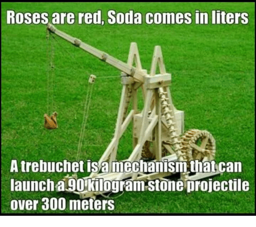 trebuchets: Roses are red, Soda comes inliters  A trebuchet is a mechanism that can  launch a 90 kilogram Stone projectile  over 300 meters
