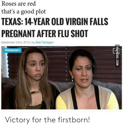 flu shot: Roses are red  that's a good plot  TEXAS: 14YEAR OLD VIRGIN FALLS  PREGNANT AFTER FLU SHOT  September 23rd, 2015 by Bob Flanagan Victory for the firstborn!