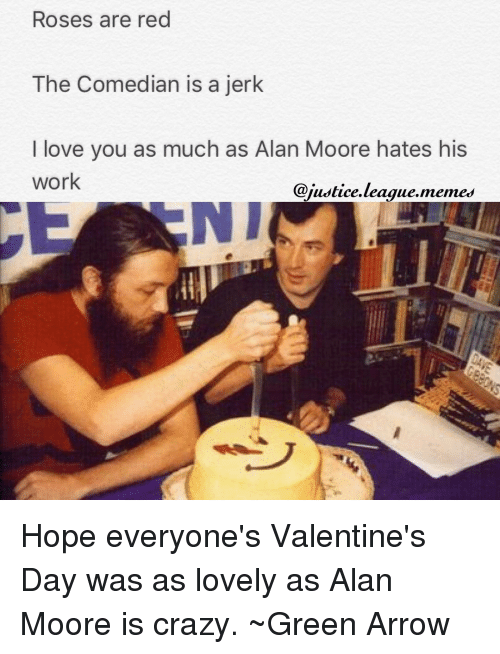 Justice League Meme: Roses are red  The Comedian is a jerk  I love you as much as Alan Moore hates his  work  @justice league memes Hope everyone's Valentine's Day was as lovely as Alan Moore is crazy. ~Green Arrow