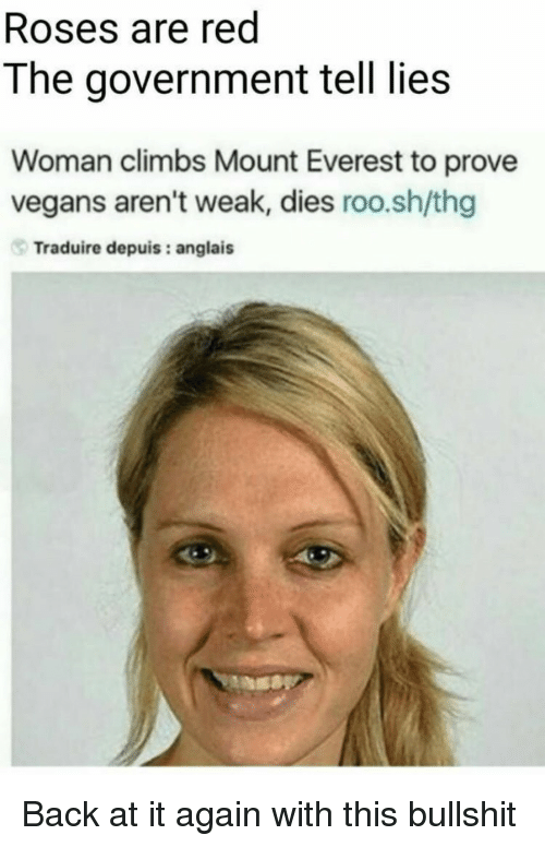 thg: Roses are red  The government tell lies  Woman climbs Mount Everest to prove  vegans aren't weak, dies roo.sh/thg  Traduire depuis: anglais Back at it again with this bullshit