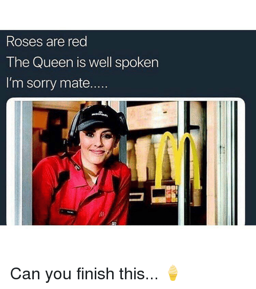 Memes, Sorry, and Queen: Roses are red  The Queen is well spoken  I'm sorry mate....  in) Can you finish this... 🍦