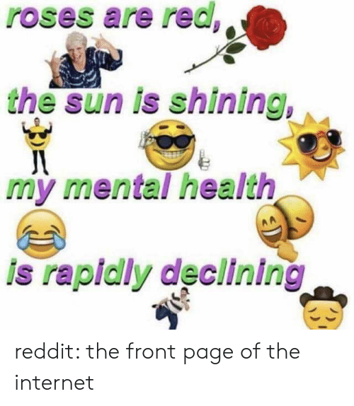 the-front-page: roses are red,  the sun is shining,  my mental health  is rapidly declining reddit: the front page of the internet