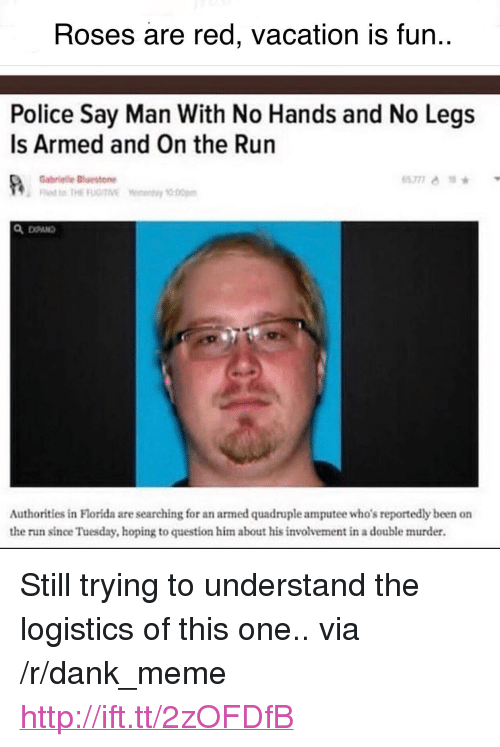 """quadruple: Roses are red, vacation is fun..  Police Say Man With No Hands and No Legs  Is Armed and On the Run  Gabrielle斷estone  Authorities in Florida are searching for an armed quadruple amputee who's reportedly been on  the run since Tuesday, hoping to question him about his involvement in a double murder. <p>Still trying to understand the logistics of this one.. via /r/dank_meme <a href=""""http://ift.tt/2zOFDfB"""">http://ift.tt/2zOFDfB</a></p>"""