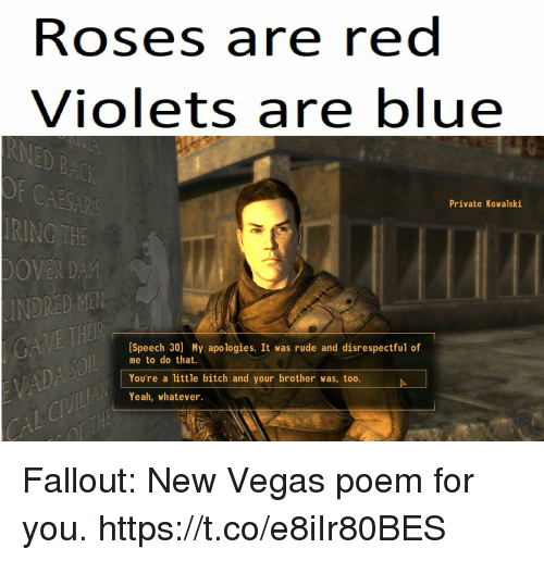 Bitch, Rude, and Las Vegas: Roses are red  Violets are blue  CAESAR  RING THE  OVER DAM  INDRED MEN  Private Kowalski  [Speech 30] My apologies. It was rude and disrespectful of  me to do that.  You're a little bitch and your brother was, too.  Yeah, whatever Fallout: New Vegas poem for you. https://t.co/e8iIr80BES
