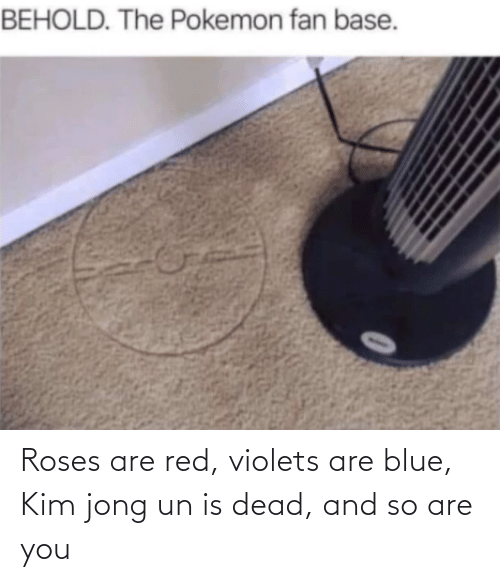 roses: Roses are red, violets are blue, Kim jong un is dead, and so are you