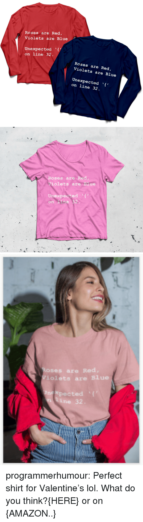 Amazon, Lol, and Tumblr: Roses are Red  Violets are Blue  Unexpected  on line 32  Roses are Red  Violets are Blue  Unexpected ,  on line 32   Roses are Red  Violets are Blue  Unexpected ,  on line 32.   ses ar  iolets are Blue  nexpected 'I  n line 32 programmerhumour:  Perfect shirt for Valentine's lol. What do you think?{HERE} or on {AMAZON..}