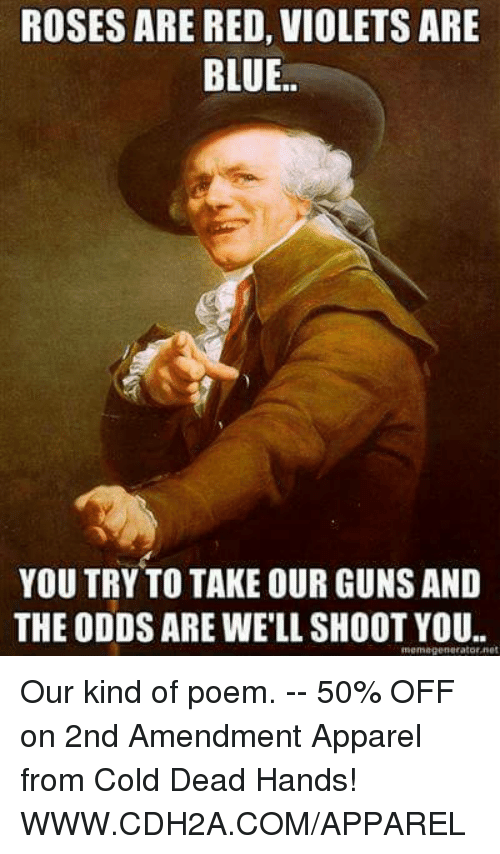 mema: ROSES ARE RED, VIOLETS ARE  BLUE  YOU TRY TO TAKE OUR GUNSAND  THE ODDS ARE WELL SHOOT YOU.  mema generator net Our kind of poem. -- 50% OFF on 2nd Amendment Apparel from Cold Dead Hands! WWW.CDH2A.COM/APPAREL