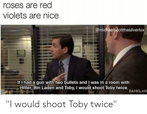 """Shoot Toby Twice: roses are red  violets are nice  @michaelscottthesilverfox  If I had a qun with two bullets and I was in a room with  Hitler, Bin Laden and Toby, I would shoot Toby twice.  DANKLAN """"I would shoot Toby twice"""""""