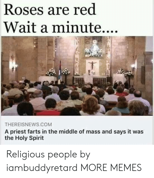Dank, Memes, and Target: Roses are red  Wait a minute....  THEREISNEWS.COM  A priest farts in the middle of mass and says it was  the Holy Spirit Religious people by iambuddyretard MORE MEMES