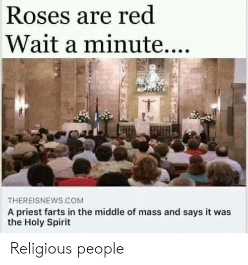 Spirit, The Middle, and Red: Roses are red  Wait a minute....  THEREISNEWS.COM  A priest farts in the middle of mass and says it was  the Holy Spirit Religious people