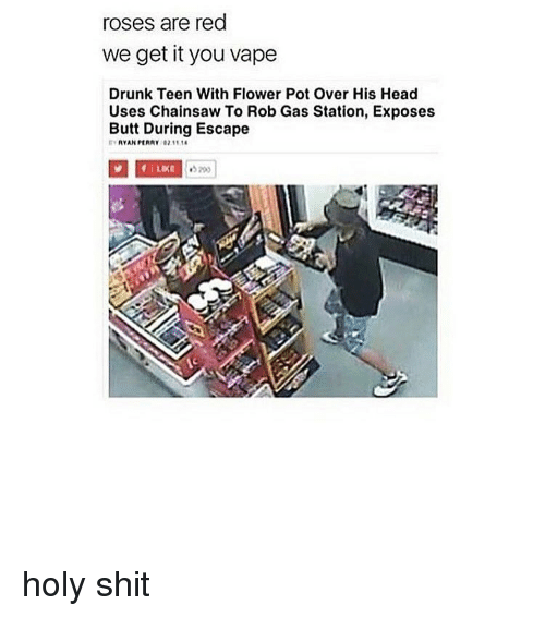 We get it, you vape: roses are red  we get it you vape  Drunk Teen With Flower Pot Over His Head  Uses Chainsaw To Rob Gas Station, Exposes  Butt During Escape  RYAN PART  02.11 holy shit