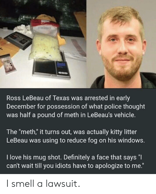 "possession: Ross LeBeau of Texas was arrested in early  December for possession of what police thought  was half a pound of meth in LeBeau's vehicle.  The ""meth,"" it turns out, was actually kitty litter  LeBeau was using to reduce fog on his windows.  I love his mug shot. Definitely a face that says ""I  can't wait till you idiots have to apologize to me."" I smell a lawsuit."