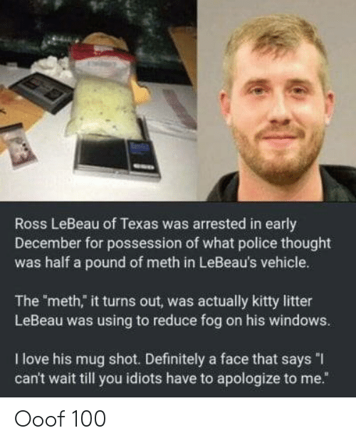 "possession: Ross LeBeau of Texas was arrested in early  December for possession of what police thought  was half a pound of meth in LeBeau's vehicle.  The meth,"" it turns out, was actually kitty litter  LeBeau was using to reduce fog on his windows.  I love his mug shot. Definitely a face that says ""I  can't wait till you idiots have to apologize to me."" Ooof 100"