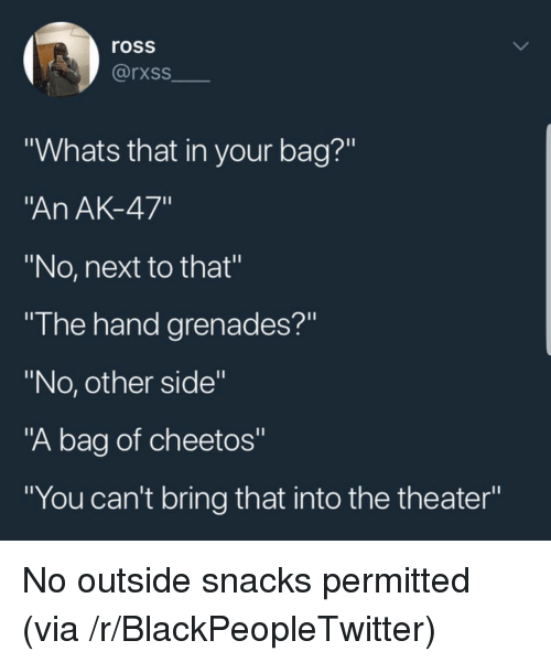 """Ak-47: ross  rxss  """"Whats that in your bag?""""  An AK-47""""  """"No, next to that""""  """"I he hand grenades?""""  """"No, other side""""  """"A bag of cheetos""""  """"You can't bring that into the theater"""" No outside snacks permitted (via /r/BlackPeopleTwitter)"""
