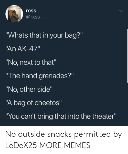 """Ak-47: ross  rxss  """"Whats that in your bag?""""  An AK-47""""  """"No, next to that""""  """"I he hand grenades?""""  """"No, other side""""  """"A bag of cheetos""""  """"You can't bring that into the theater"""" No outside snacks permitted by LeDeX25 MORE MEMES"""