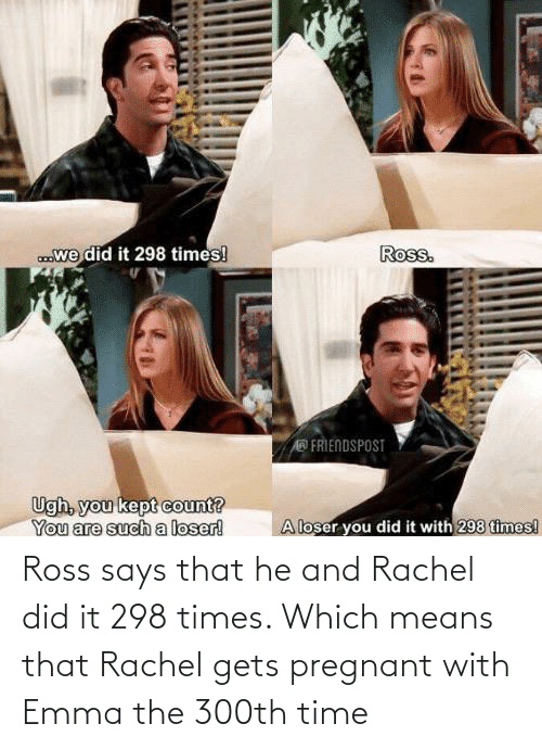 ross: Ross says that he and Rachel did it 298 times. Which means that Rachel gets pregnant with Emma the 300th time