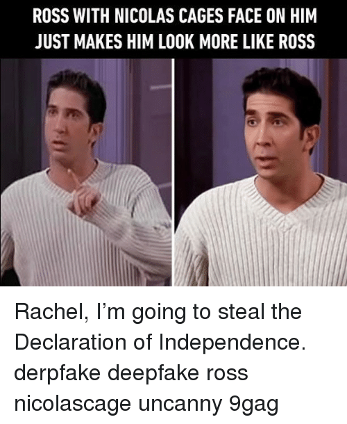 Declaration: ROSS WITH NICOLAS CAGES FACE ON HIM  JUST MAKES HIM LOOK MORE LIKE ROSS Rachel, I'm going to steal the Declaration of Independence.⠀ derpfake deepfake ross nicolascage uncanny 9gag