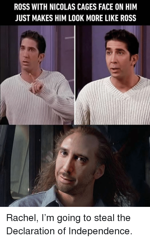 Declaration: ROSS WITH NICOLAS CAGES FACE ON HIM  JUST MAKES HIM LOOK MORE LIKE ROSS Rachel, I'm going to steal the Declaration of Independence.