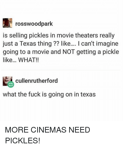 Dank, Fuck, and Movie: rosswoodpark  is selling pickles in movie theaters really  just a Texas thing?? like.... I can't imagine  going to a movie and NOT getting a pickle  like... WHAT!!  cullenrutherford  what the fuck is going on in texas MORE CINEMAS NEED PICKLES!