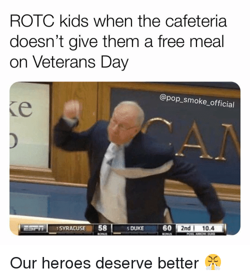 cafeteria: ROTC kids when the cafeteria  doesn't give them a free meal  on Veterans Day  @pop_smoke_official  SDUKE6  0 2nd 10.4  -  BONUS Our heroes deserve better 😤