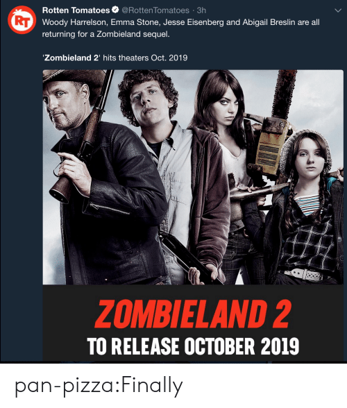 Pizza, Tumblr, and Woody Harrelson: Rotten Tomatoes@Rotten Tomatoes 3h  Woody Harrelson, Emma Stone, Jesse Eisenberg and Abigail Breslin are all  returning for a Zombieland sequel.  Zombieland 2' hits theaters Oct. 2019  ZOMBIELAND 2  TO RELEASE OCTOBER 2019 pan-pizza:Finally