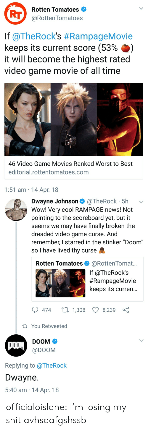 "The Dreaded: Rotten Tomatoes  RT@RottenTomatoes  lf @TheRock's #RampageMovie  keeps its current score (53% .)  it will become the highest rated  video game movie of all time  46 Video Game Movies Ranked Worst to Best  editorial.rottentomatoes.com  1:51 am 14 Apr. 18   Dwayne Johnson @TheRock 5h  Wow! Very cool RAMPAGE news! Not  pointing to the scoreboard yet, but it  seems we may have finally broken the  dreaded video game curse. And  remember, I starred in the stinker ""Doom""  so I have lived thy curse  Rotten Tomatoes @RottenTomat...  If @TheRock's  #RampageMovie  keeps its curren...  474  1,308 8,239  th You Retweeted  DOOM  @DOOM  Replying to alheRock  Dwayne  5:40 am 14 Apr. 18 officialoislane:  I'm losing my shit avhsqafgshssb"