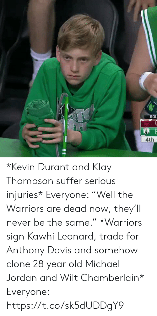 "davis: ROU  4th *Kevin Durant and Klay Thompson suffer serious injuries*   Everyone: ""Well the Warriors are dead now, they'll never be the same.""   *Warriors sign Kawhi Leonard, trade for Anthony Davis and somehow clone 28 year old Michael Jordan and Wilt Chamberlain*   Everyone: https://t.co/sk5dUDDgY9"