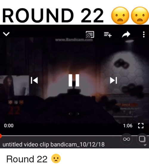 video clip: ROUND 22  www.Bandica  0:00  1:06 F  CO  untitled video clip bandicam_10/12/18 Round 22 😦