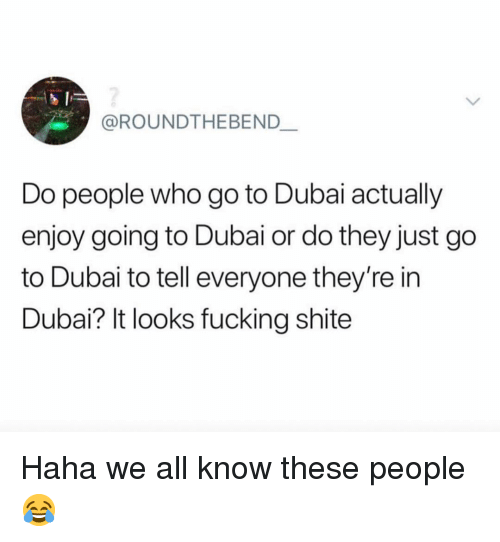 Fucking, Memes, and Dubai: @ROUNDTHEBEND  Do people who go to Dubai actually  enjoy going to Dubai or do they just go  to Dubai to tell everyone they're in  Dubai? It looks fucking shite Haha we all know these people 😂